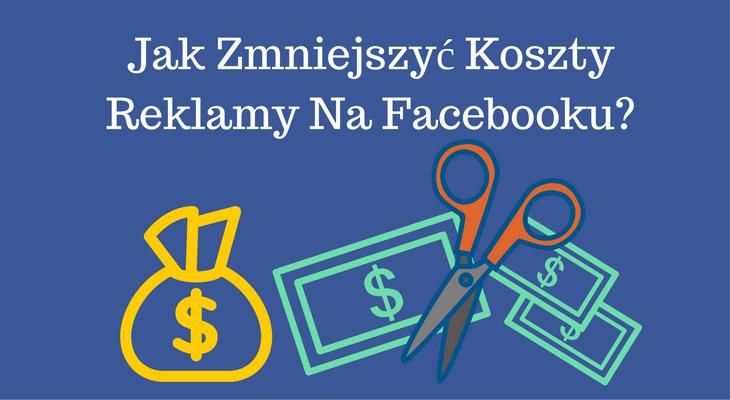 jak zmniejszyc koszty reklamy na Facebooku